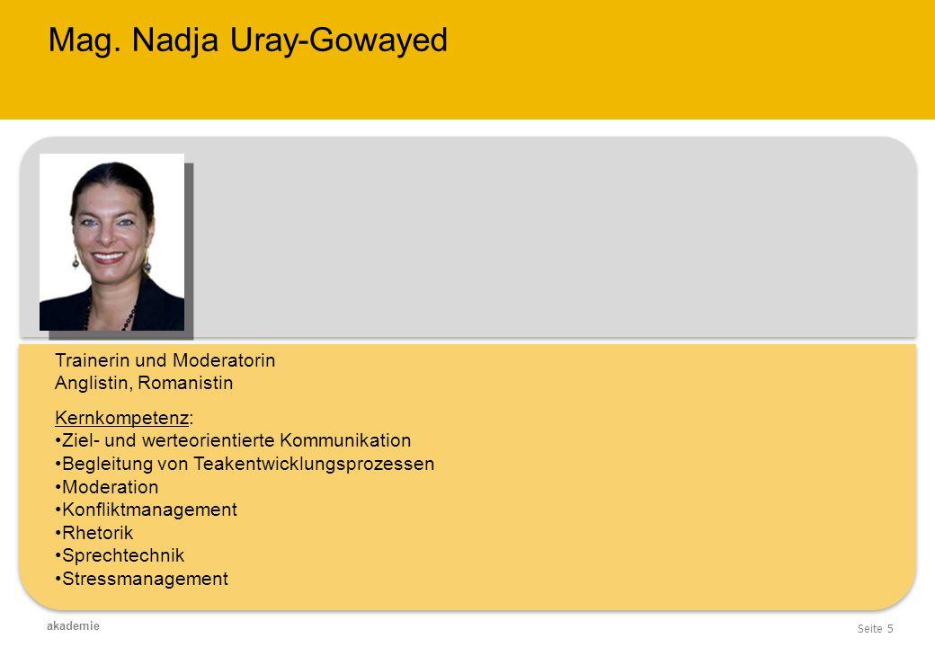 Seite 5 akademie Mag. Nadja Uray-Gowayed Trainerin und Moderatorin Anglistin, Romanistin Kernkompetenz: Ziel- und werteorientierte Kommunikation Begle