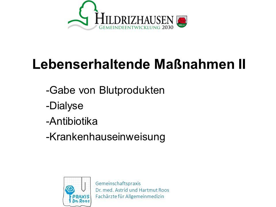 Gemeinschaftspraxis Dr. med. Astrid und Hartmut Roos Fachärzte für Allgemeinmedizin Lebenserhaltende Maßnahmen II -Gabe von Blutprodukten -Dialyse -An