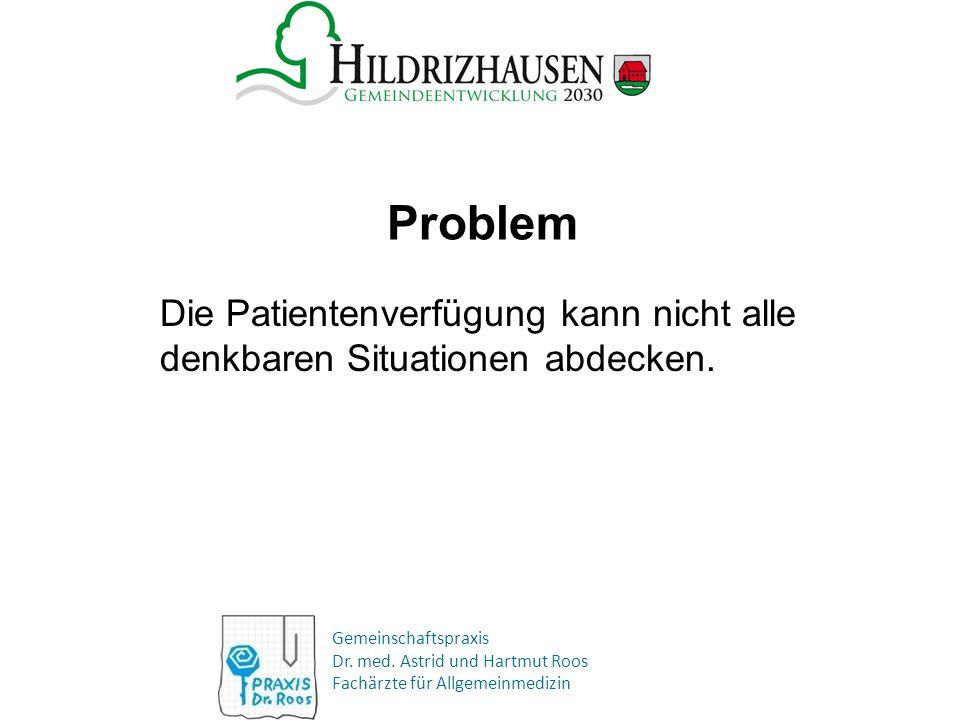 Gemeinschaftspraxis Dr. med. Astrid und Hartmut Roos Fachärzte für Allgemeinmedizin Problem Die Patientenverfügung kann nicht alle denkbaren Situation
