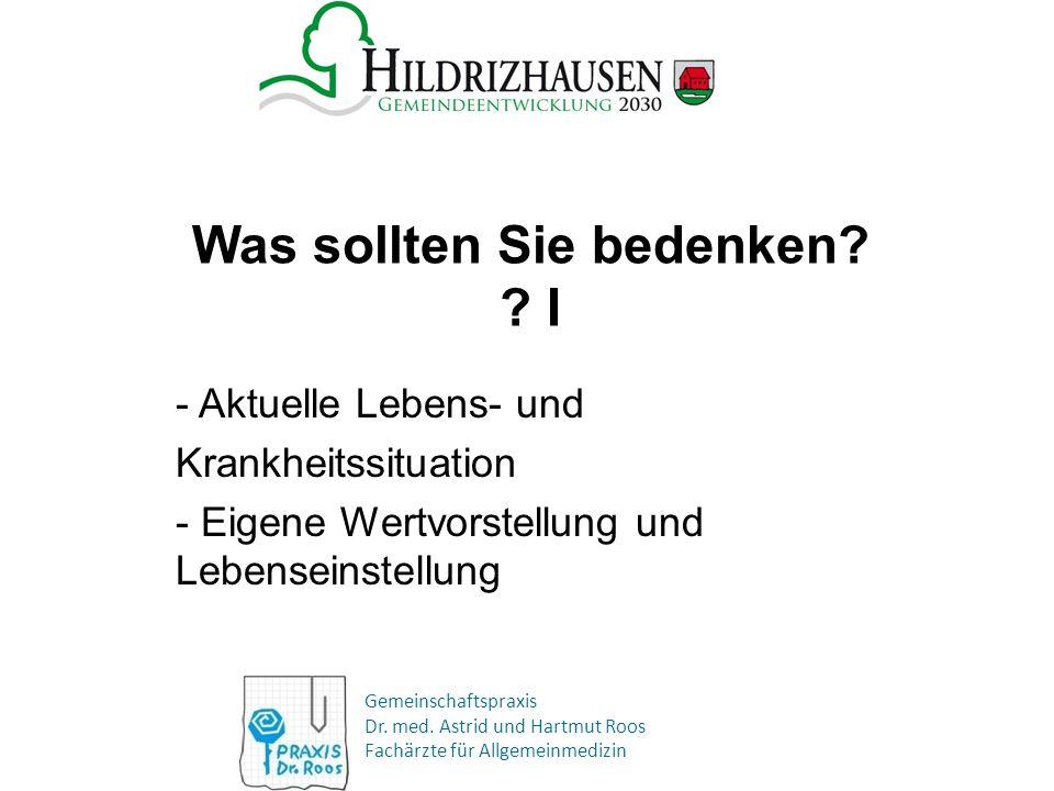 Gemeinschaftspraxis Dr. med. Astrid und Hartmut Roos Fachärzte für Allgemeinmedizin Was sollten Sie bedenken? ? I - Aktuelle Lebens- und Krankheitssit