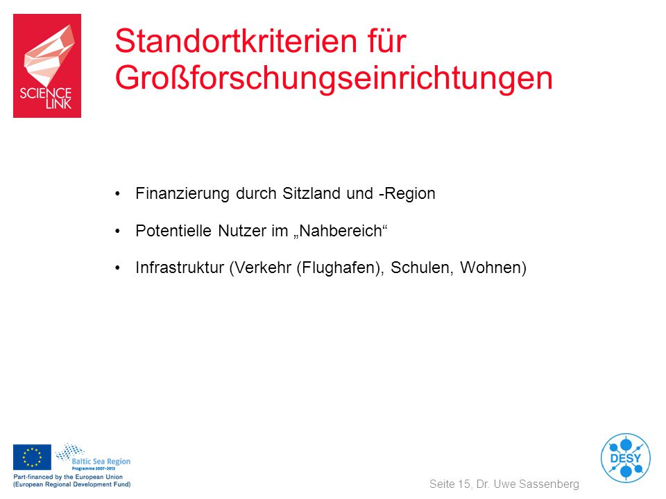 """Standortkriterien für Großforschungseinrichtungen Seite 15, Dr. Uwe Sassenberg Finanzierung durch Sitzland und -Region Potentielle Nutzer im """"Nahberei"""