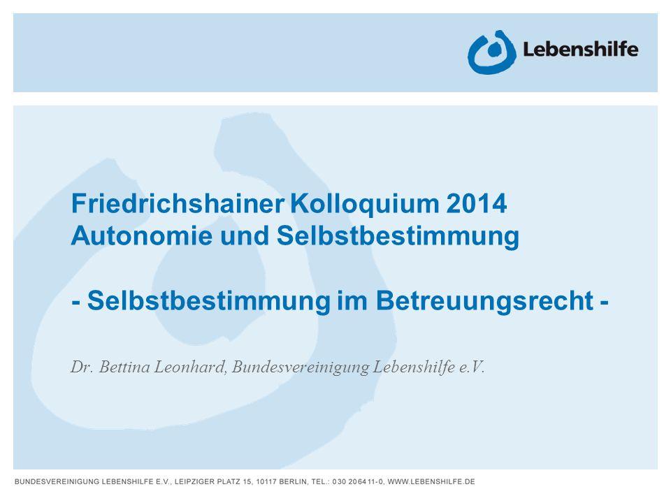Friedrichshainer Kolloquium 2014 Autonomie und Selbstbestimmung - Selbstbestimmung im Betreuungsrecht - Dr. Bettina Leonhard, Bundesvereinigung Lebens