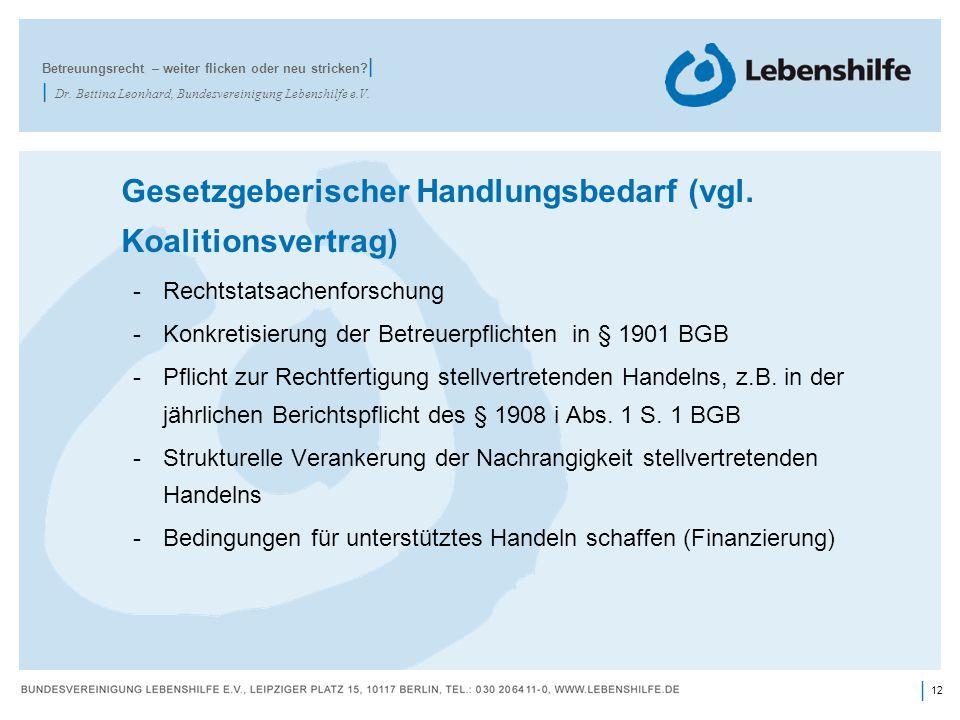 12 | Gesetzgeberischer Handlungsbedarf (vgl. Koalitionsvertrag) -Rechtstatsachenforschung -Konkretisierung der Betreuerpflichten in § 1901 BGB -Pflich