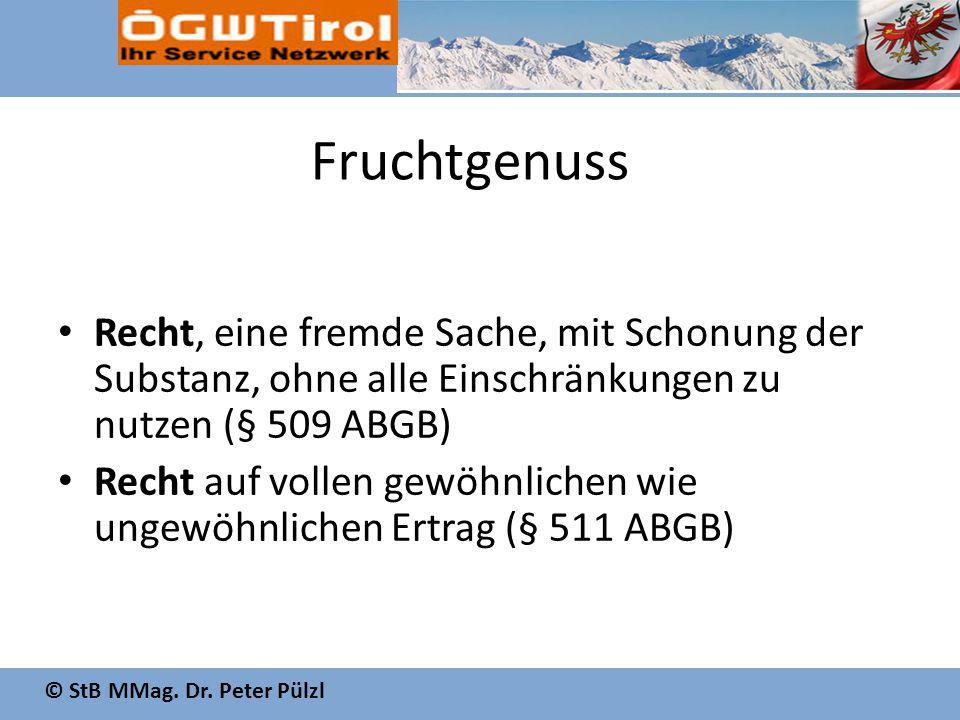 © StB MMag. Dr. Peter Pülzl Fruchtgenuss Recht, eine fremde Sache, mit Schonung der Substanz, ohne alle Einschränkungen zu nutzen (§ 509 ABGB) Recht a