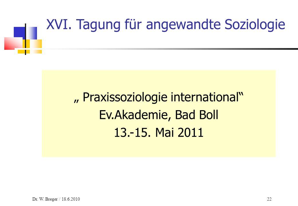 "22 XVI. Tagung für angewandte Soziologie "" Praxissoziologie international"" Ev.Akademie, Bad Boll 13.-15. Mai 2011 Dr. W. Breger / 18.6.2010"