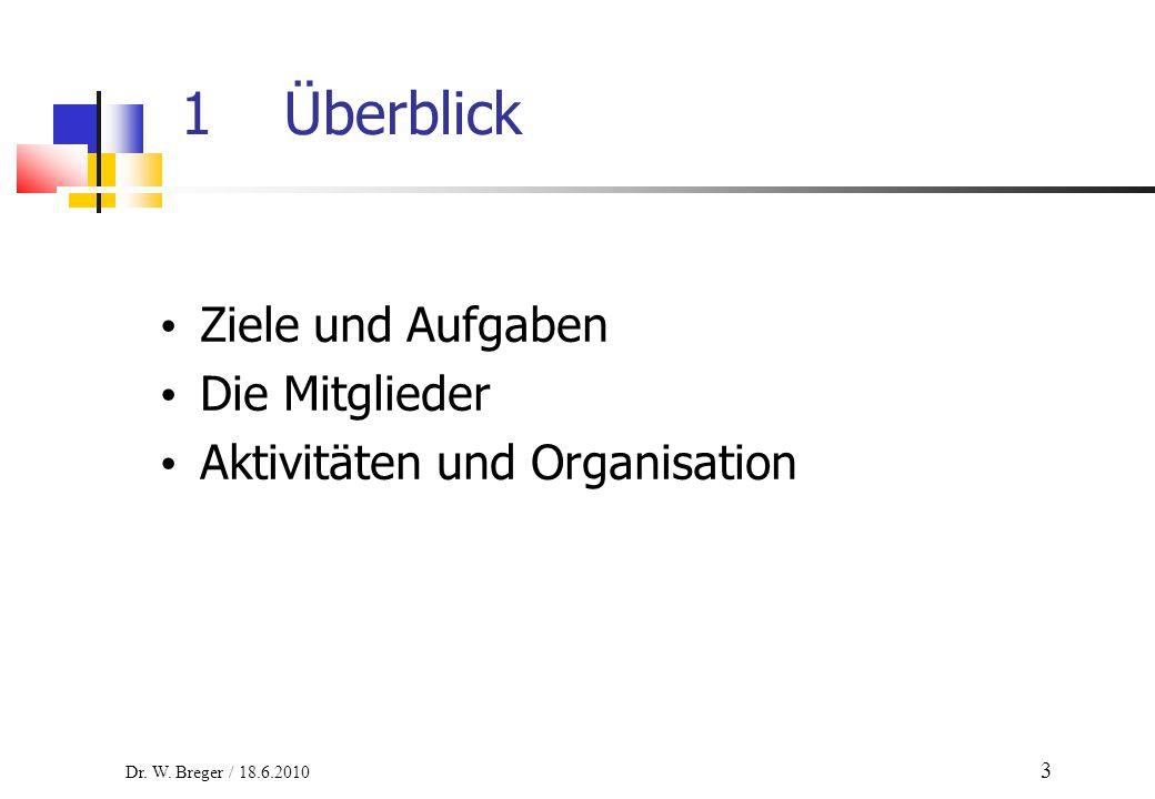 Ziele und Aufgaben Die Mitglieder Aktivitäten und Organisation 1Überblick Dr. W. Breger / 18.6.2010 3