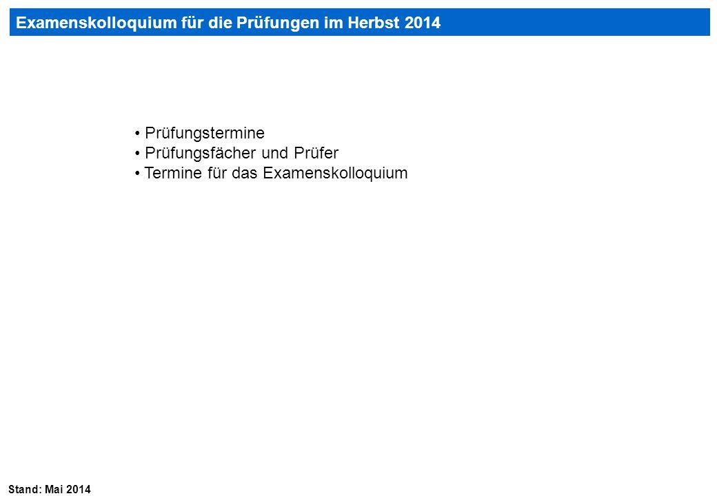 Stand: Mai 2014 Examenskolloquium für die Prüfungen im Herbst 2014 Prüfungstermine Prüfungsfächer und Prüfer Termine für das Examenskolloquium