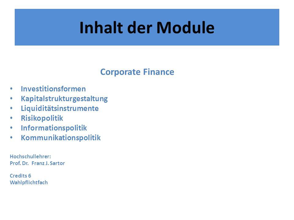 Inhalt der Module Corporate Finance Investitionsformen Kapitalstrukturgestaltung Liquiditätsinstrumente Risikopolitik Informationspolitik Kommunikationspolitik Hochschullehrer: Prof.