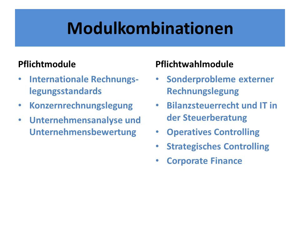 Modulkombinationen Pflichtmodule Internationale Rechnungs- legungsstandards Konzernrechnungslegung Unternehmensanalyse und Unternehmensbewertung Pflichtwahlmodule Sonderprobleme externer Rechnungslegung Bilanzsteuerrecht und IT in der Steuerberatung Operatives Controlling Strategisches Controlling Corporate Finance