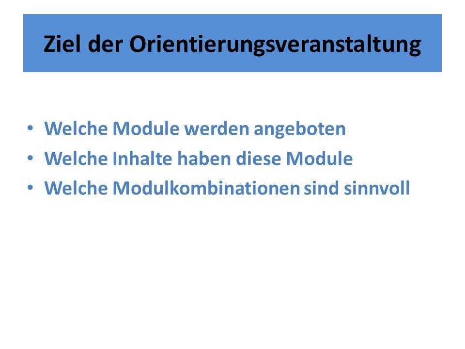 Ziel der Orientierungsveranstaltung Welche Module werden angeboten Welche Inhalte haben diese Module Welche Modulkombinationen sind sinnvoll