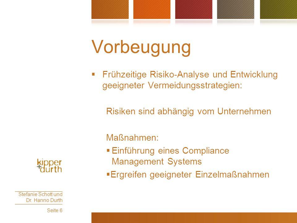 Einrichtung eines Compliance Management Systems (CMS)  Compliance als Standard, auch in mittelständischen Unternehmen  Gegenstand: Einführung organisatorischer Maßnahmen zur Verhinderung von systematischem Regelverstößen  Umfang und Maßnahmen richten sich nach den Bedürfnissen des einzelnen Unternehmens  Folge: Vermeidung von Organisationsverschulden und Haftung des Unternehmens und der Geschäftsführung Stefanie Schott und Dr.