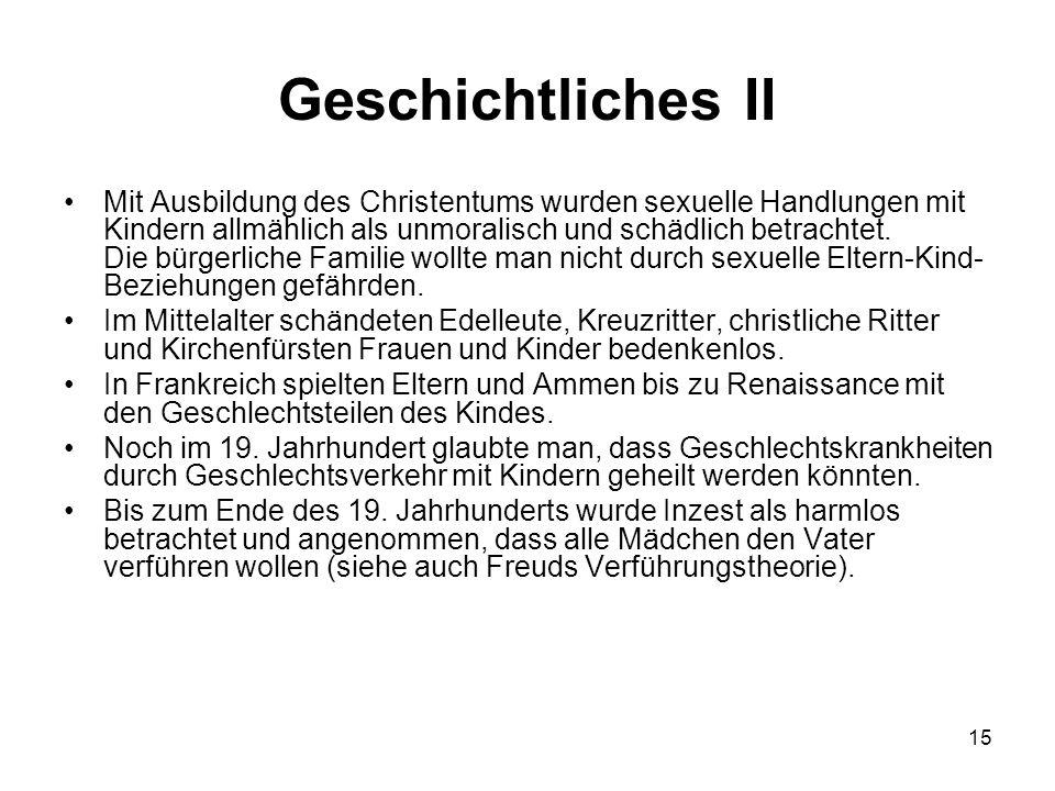 15 Geschichtliches II Mit Ausbildung des Christentums wurden sexuelle Handlungen mit Kindern allmählich als unmoralisch und schädlich betrachtet. Die