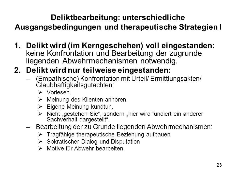 23 Deliktbearbeitung: unterschiedliche Ausgangsbedingungen und therapeutische Strategien I 1.Delikt wird (im Kerngeschehen) voll eingestanden: keine Konfrontation und Bearbeitung der zugrunde liegenden Abwehrmechanismen notwendig.
