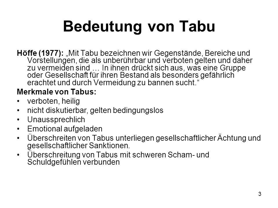"""3 Bedeutung von Tabu Höffe (1977): """"Mit Tabu bezeichnen wir Gegenstände, Bereiche und Vorstellungen, die als unberührbar und verboten gelten und daher zu vermeiden sind … In ihnen drückt sich aus, was eine Gruppe oder Gesellschaft für ihren Bestand als besonders gefährlich erachtet und durch Vermeidung zu bannen sucht. Merkmale von Tabus: verboten, heilig nicht diskutierbar, gelten bedingungslos Unaussprechlich Emotional aufgeladen Überschreiten von Tabus unterliegen gesellschaftlicher Ächtung und gesellschaftlicher Sanktionen."""