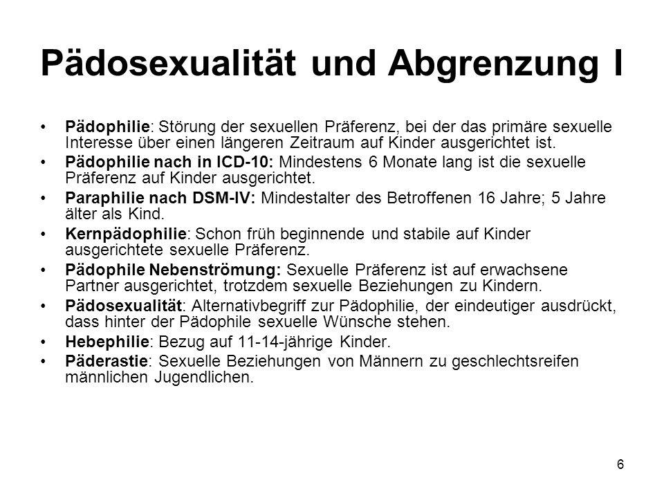 6 Pädosexualität und Abgrenzung I Pädophilie: Störung der sexuellen Präferenz, bei der das primäre sexuelle Interesse über einen längeren Zeitraum auf Kinder ausgerichtet ist.