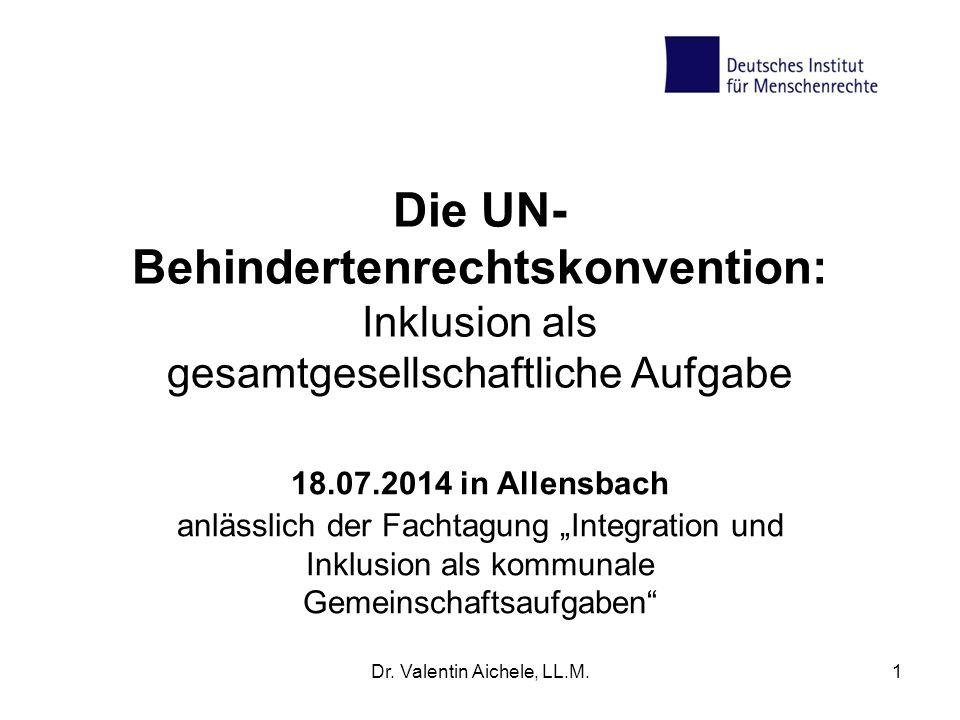 Dr. Valentin Aichele, LL.M.1 Die UN- Behindertenrechtskonvention: Inklusion als gesamtgesellschaftliche Aufgabe 18.07.2014 in Allensbach anlässlich de