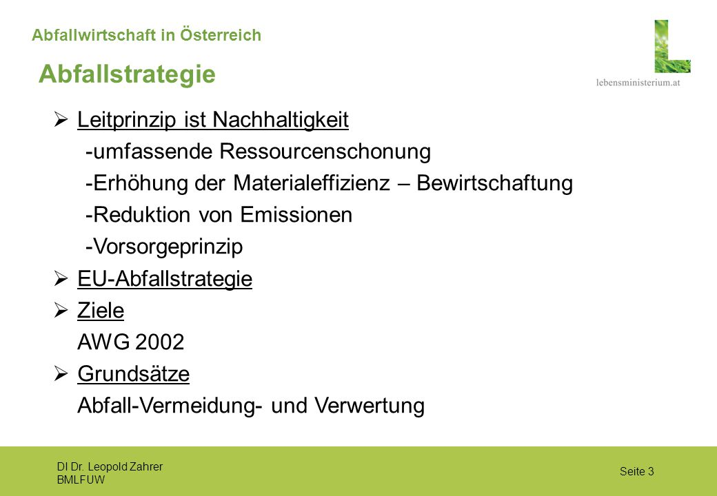 DI Dr. Leopold Zahrer BMLFUW Seite 3 Abfallwirtschaft in Österreich  Leitprinzip ist Nachhaltigkeit -umfassende Ressourcenschonung -Erhöhung der Mate