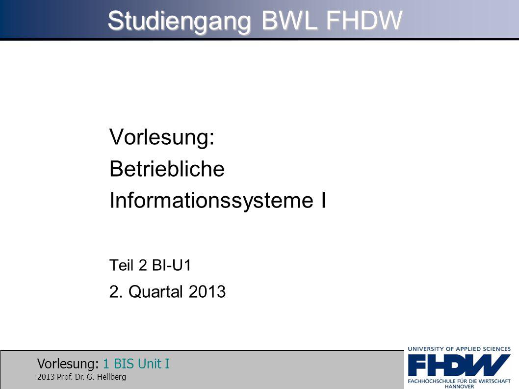 Vorlesung: 1 BIS Unit I 2013 Prof. Dr. G. Hellberg Studiengang BWL FHDW Vorlesung: Betriebliche Informationssysteme I Teil 2 BI-U1 2. Quartal 2013