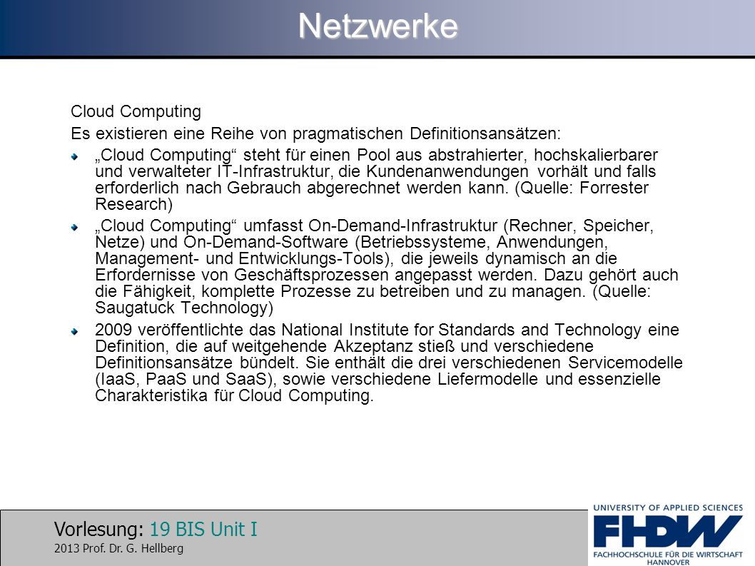 """Vorlesung: 19 BIS Unit I 2013 Prof. Dr. G. HellbergNetzwerke Cloud Computing Es existieren eine Reihe von pragmatischen Definitionsansätzen: """"Cloud Co"""