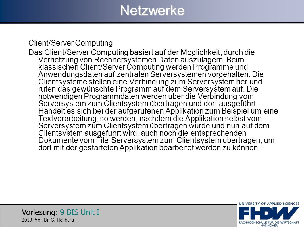 Vorlesung: 9 BIS Unit I 2013 Prof. Dr. G. HellbergNetzwerke Client/Server Computing Das Client/Server Computing basiert auf der Möglichkeit, durch die
