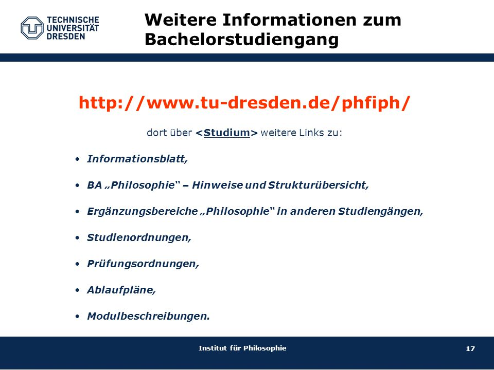 """17 Institut für Philosophie http://www.tu-dresden.de/phfiph/ dort über weitere Links zu: Informationsblatt, BA """"Philosophie"""" – Hinweise und Strukturüb"""