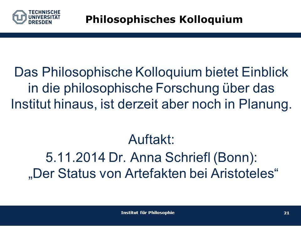 21 Institut für Philosophie Philosophisches Kolloquium Das Philosophische Kolloquium bietet Einblick in die philosophische Forschung über das Institut