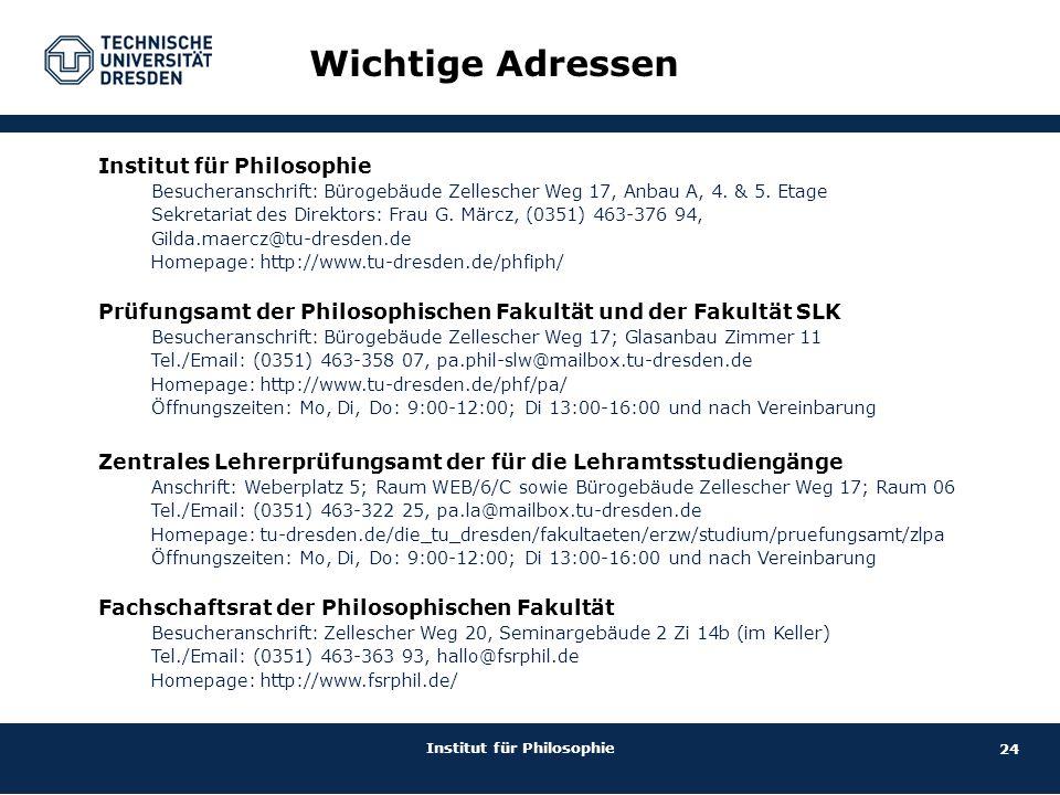 24 Institut für Philosophie Wichtige Adressen Institut für Philosophie Besucheranschrift: Bürogebäude Zellescher Weg 17, Anbau A, 4. & 5. Etage Sekret