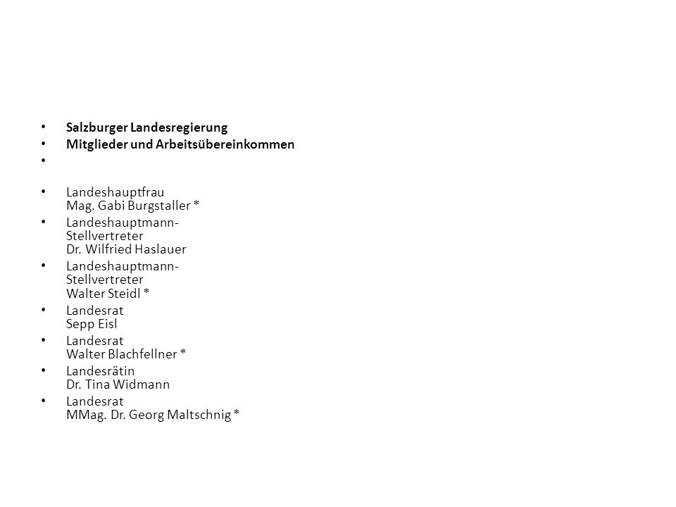 Salzburger Landesregierung Mitglieder und Arbeitsübereinkommen Landeshauptfrau Mag. Gabi Burgstaller * Landeshauptmann- Stellvertreter Dr. Wilfried Ha