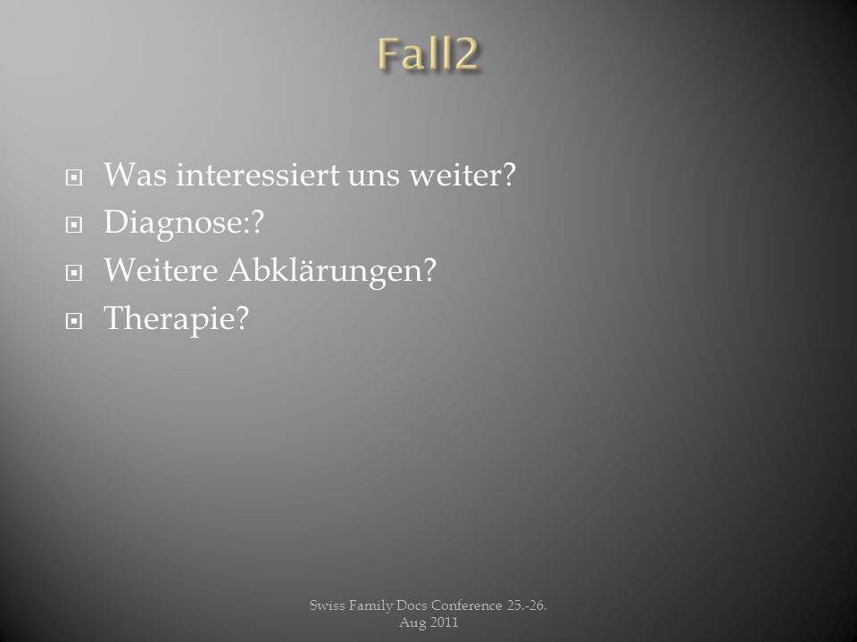  Was interessiert uns weiter?  Diagnose:?  Weitere Abklärungen?  Therapie? Swiss Family Docs Conference 25.-26. Aug 2011