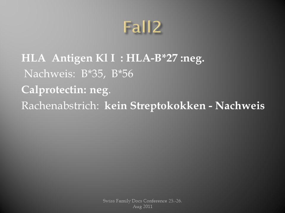 HLA Antigen Kl I : HLA-B*27 :neg. Nachweis: B*35, B*56 Calprotectin: neg. Rachenabstrich: kein Streptokokken - Nachweis Swiss Family Docs Conference 2
