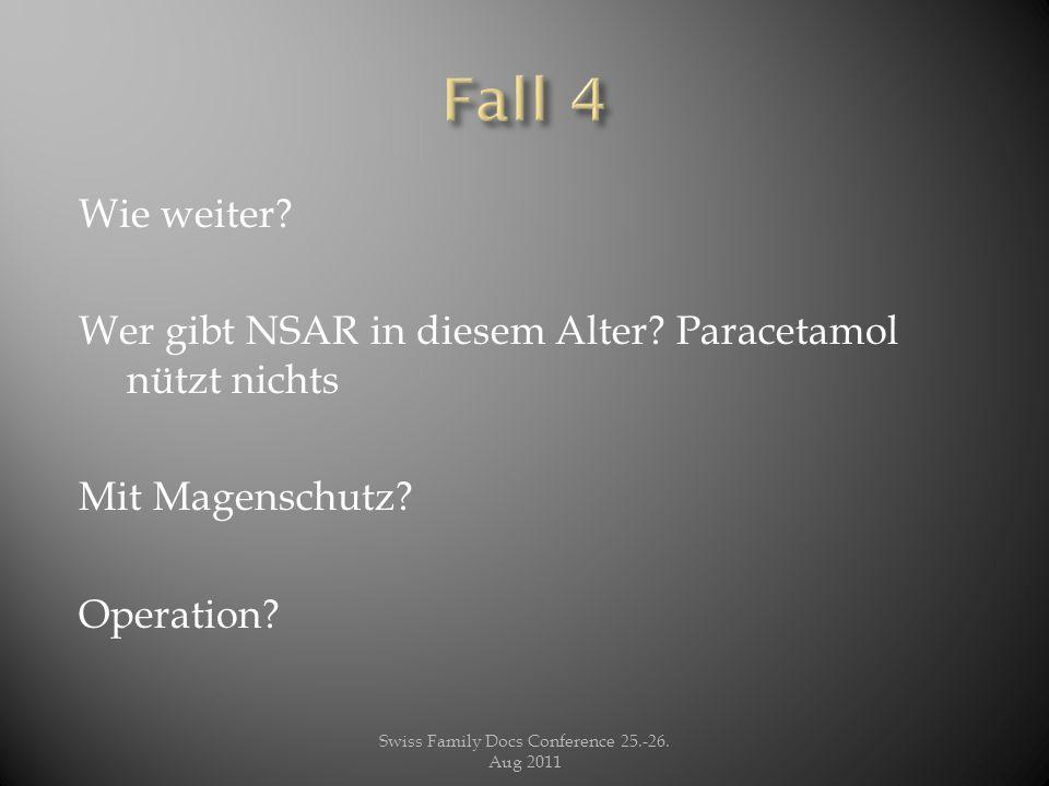 Wie weiter? Wer gibt NSAR in diesem Alter? Paracetamol nützt nichts Mit Magenschutz? Operation? Swiss Family Docs Conference 25.-26. Aug 2011