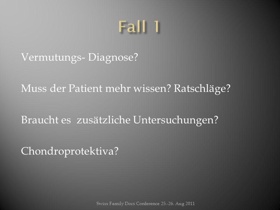 Vermutungs- Diagnose? Muss der Patient mehr wissen? Ratschläge? Braucht es zusätzliche Untersuchungen? Chondroprotektiva? Swiss Family Docs Conference