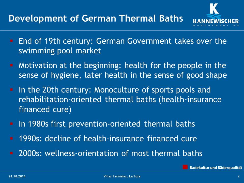 Badekultur und Bäderqualität 24.10.2014Villas Termales, La Toja2  End of 19th century: German Government takes over the swimming pool market  Motivation at the beginning: health for the people in the sense of hygiene, later health in the sense of good shape  In the 20th century: Monoculture of sports pools and rehabilitation-oriented thermal baths (health-insurance financed cure)  In 1980s first prevention-oriented thermal baths  1990s: decline of health-insurance financed cure  2000s: wellness-orientation of most thermal baths Development of German Thermal Baths