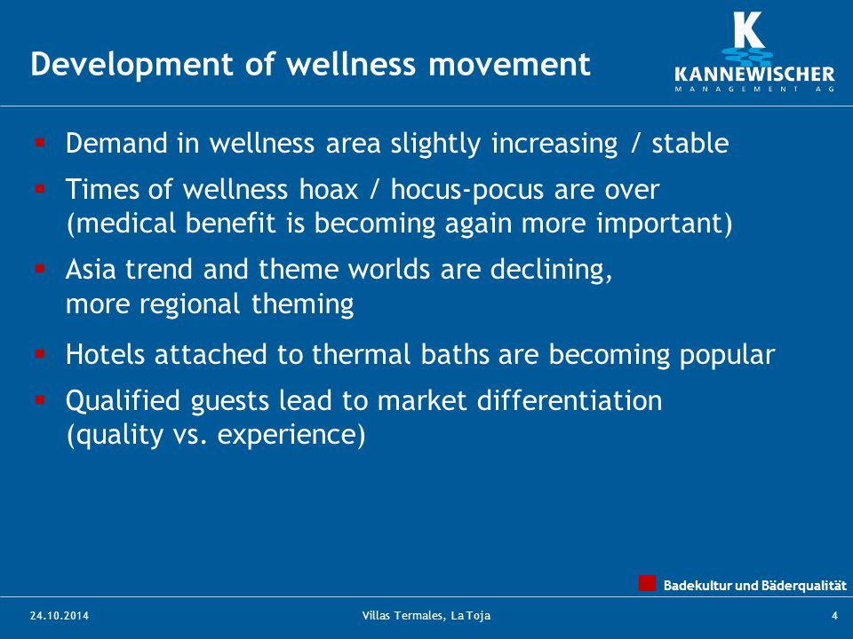 Badekultur und Bäderqualität 24.10.2014Villas Termales, La Toja4  Demand in wellness area slightly increasing / stable  Times of wellness hoax / hocus-pocus are over (medical benefit is becoming again more important)  Asia trend and theme worlds are declining, more regional theming  Hotels attached to thermal baths are becoming popular  Qualified guests lead to market differentiation (quality vs.
