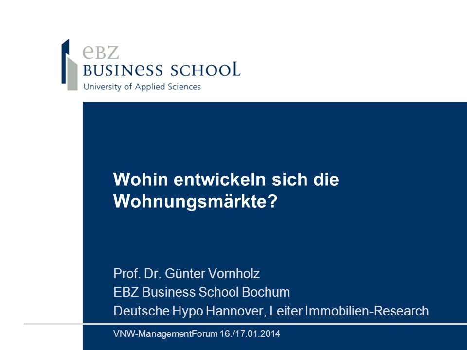 Prof. Dr. Volker EichenerVNW-ManagementForum 16./17.01.2014 Wohin entwickeln sich die Wohnungsmärkte? Prof. Dr. Günter Vornholz EBZ Business School Bo