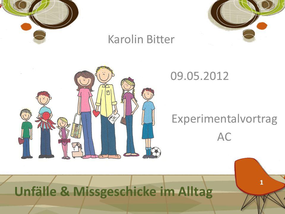 Unfälle & Missgeschicke im Alltag Karolin Bitter Experimentalvortrag AC 09.05.2012 1