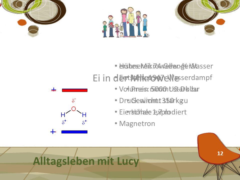 Ei in der Mikrowelle Alltagsleben mit Lucy Hühnerei: 74 Gew.-% Wasser Entstehen von Wasserdampf Volumen nimmt stark zu Druck nimmt stark zu Eierschale