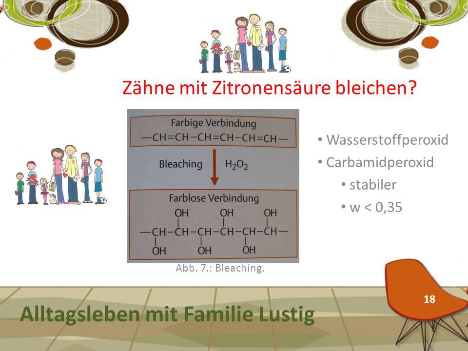 Alltagsleben mit Familie Lustig Abb. 7.: Bleaching. Zähne mit Zitronensäure bleichen? Wasserstoffperoxid Carbamidperoxid stabiler w < 0,35 18