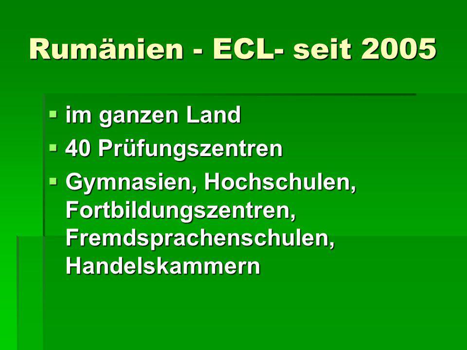 Rumänien - ECL- seit 2005  im ganzen Land  40 Prüfungszentren  Gymnasien, Hochschulen, Fortbildungszentren, Fremdsprachenschulen, Handelskammern