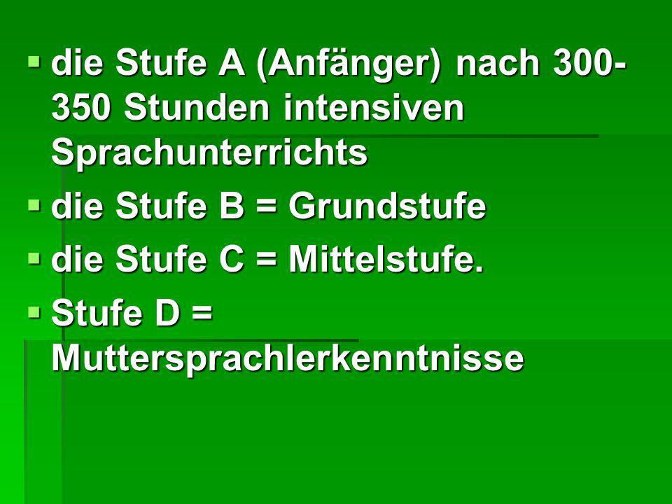  die Stufe A (Anfänger) nach 300- 350 Stunden intensiven Sprachunterrichts  die Stufe B = Grundstufe  die Stufe C = Mittelstufe.