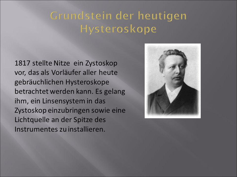 1817 stellte Nitze ein Zystoskop vor, das als Vorläufer aller heute gebräuchlichen Hysteroskope betrachtet werden kann. Es gelang ihm, ein Linsensyste
