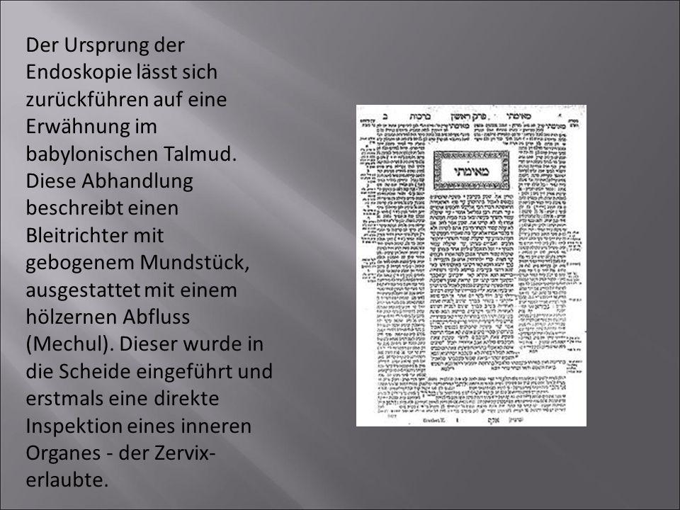 Der Ursprung der Endoskopie lässt sich zurückführen auf eine Erwähnung im babylonischen Talmud. Diese Abhandlung beschreibt einen Bleitrichter mit geb