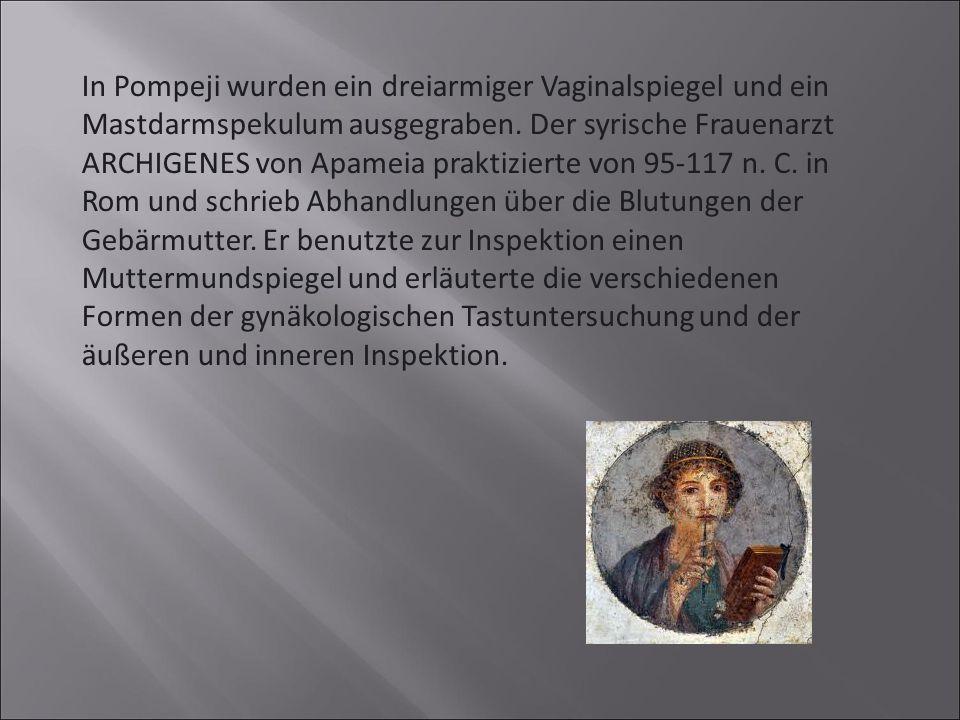 In Pompeji wurden ein dreiarmiger Vaginalspiegel und ein Mastdarmspekulum ausgegraben. Der syrische Frauenarzt ARCHIGENES von Apameia praktizierte von