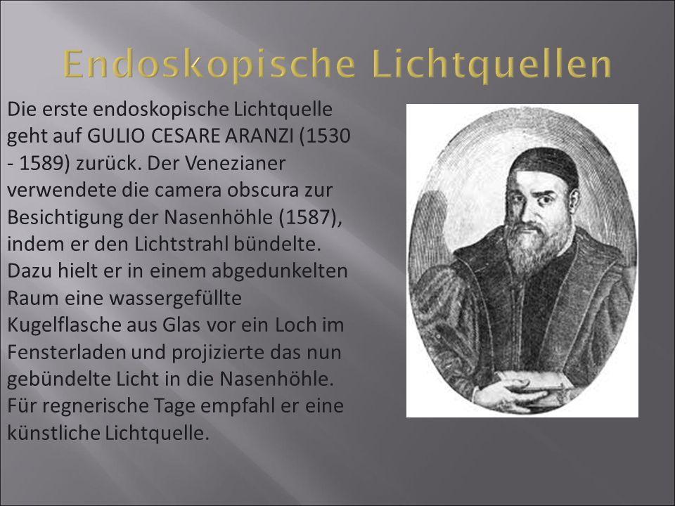 Die erste endoskopische Lichtquelle geht auf GULIO CESARE ARANZI (1530 - 1589) zurück. Der Venezianer verwendete die camera obscura zur Besichtigung d