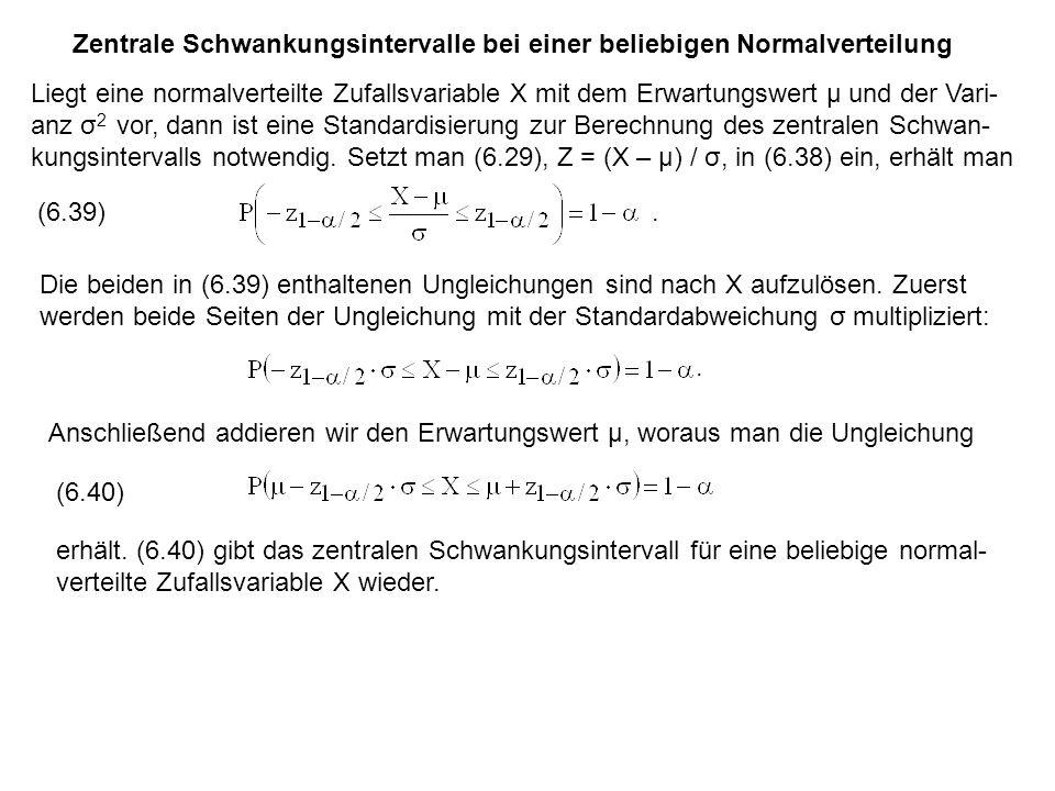 Zentrale Schwankungsintervalle bei einer beliebigen Normalverteilung Liegt eine normalverteilte Zufallsvariable X mit dem Erwartungswert μ und der Vari- anz σ 2 vor, dann ist eine Standardisierung zur Berechnung des zentralen Schwan- kungsintervalls notwendig.