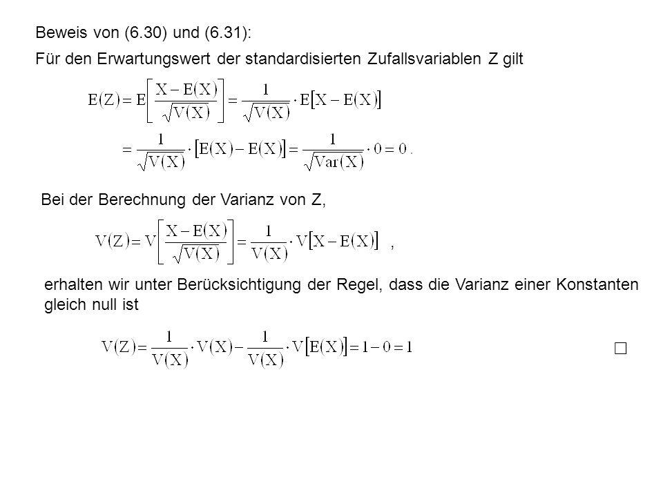 Beweis von (6.30) und (6.31): Für den Erwartungswert der standardisierten Zufallsvariablen Z gilt Bei der Berechnung der Varianz von Z,, erhalten wir unter Berücksichtigung der Regel, dass die Varianz einer Konstanten gleich null ist ⃞