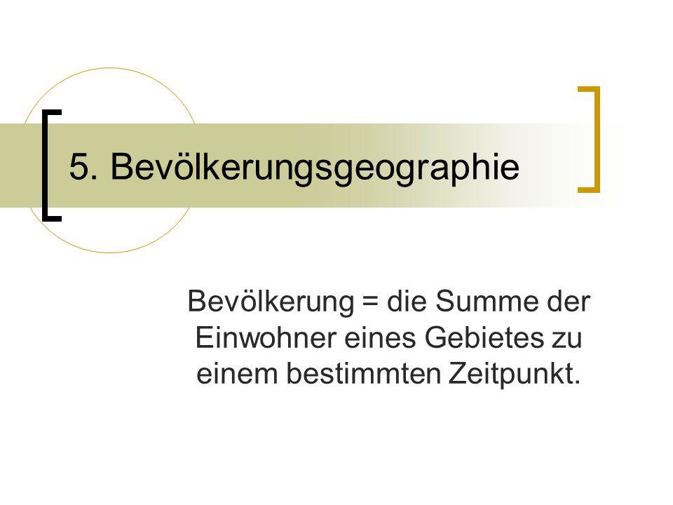 5. Bevölkerungsgeographie Bevölkerung = die Summe der Einwohner eines Gebietes zu einem bestimmten Zeitpunkt.