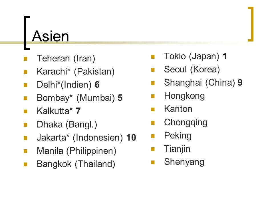 Asien Teheran (Iran) Karachi* (Pakistan) Delhi*(Indien) 6 Bombay* (Mumbai) 5 Kalkutta* 7 Dhaka (Bangl.) Jakarta* (Indonesien) 10 Manila (Philippinen)