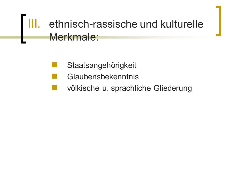 III. ethnisch-rassische und kulturelle Merkmale: Staatsangehörigkeit Glaubensbekenntnis völkische u. sprachliche Gliederung