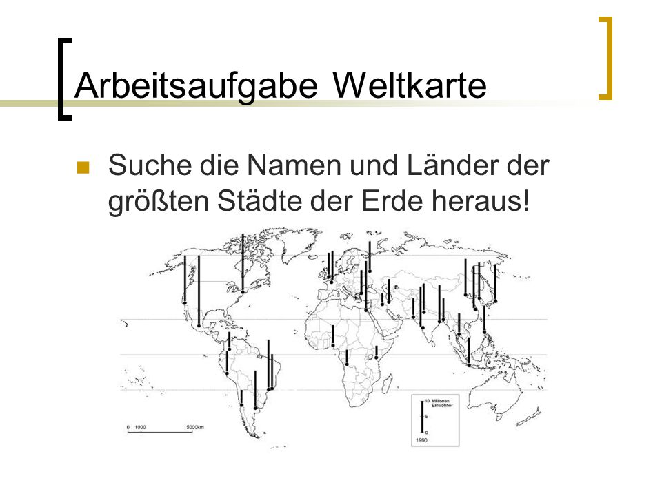 Arbeitsaufgabe Weltkarte Suche die Namen und Länder der größten Städte der Erde heraus!